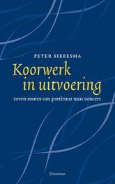 Koorwerk in uitvoering. zeven routes van partituur naar concert, Peter Siebesma, Paperback