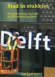 9789402170023 - Stad in stukkies. De verbouwing van Delft in 275 columns en foto's, Lammers, Jos, Paperback - Boek