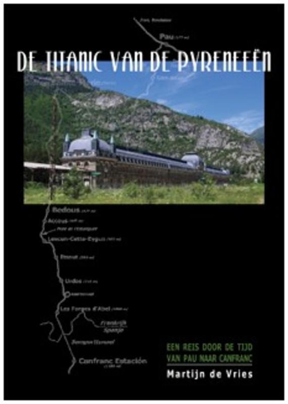 De Titanic van de Pyreneeën een reis door de tijd van Pau naar Canfranc, Martijn de Vries, Hardcover
