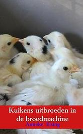 Kuikens uitbroeden in de broedmachine. Kwartels, kippen, kalkoenen.., Anneke Eising, Paperback