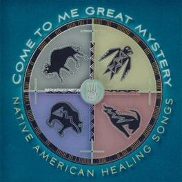 COME TO ME GREAT MYSTERY NATIVE AMERICAN HEALING SONGS Audio CD, V/A, CD