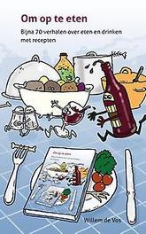 Om op te eten. Bijna 70 verhalen over eten en drinken (met recepten ), Vos, Willem de, Paperback