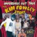 IMPOSSIBLE BUT TRUE *THE KIM FOWLEY STORY*