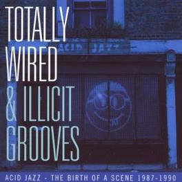 TOTALLY WIRED & ILLICIT ..GROOVES, BIRTH OF A SCENE 1987-1990 Audio CD, V/A, CD