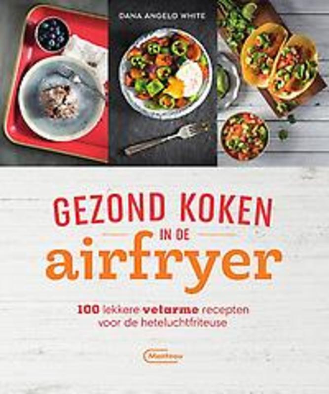 Gezond koken met de airfryer. 100 lekkere vetarme recepten voor de heteluchtfriteuse, White, Dana Angelo, Paperback