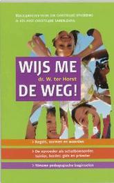 Wijs me de weg! mogelijkheden voor een christelijke opvoeding in een post-christelijke samenleving een boek voor opvoeders in gezin, school, kerk en daarbuiten en voor opvoedkundigen, Wim ter Horst, Paperback