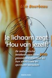 Je lichaam zegt: 'Hou van jezelf!' de metafysische betekenis van ruim 500 gezondheidsklachten en hun emotionele en spirituele oorzaken, Bourbeau, Lise, Paperback