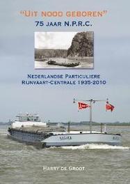 Uit nood geboren. 75 jaar N.P.R.C. Nederlandse Particuliere Rijnvaart Centrale, De Groot, Harry, Hardcover
