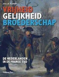 Vrijheid, gelijkheid en broederschap De Nederlanden in de Franse Tijd, Kuipers, Jan J.B., Hardcover