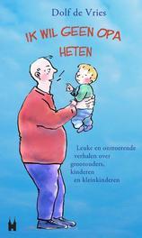 Ik wil geen opa heten! leuke en ontroerende verhalen over grootouders, kinderen en kleinkinderen, De Vries, Dolf, Paperback