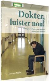 Dokter luister nou! indringend verhaal over de gevolgen van een foute diagnose, Arie van Wijhe, Paperback