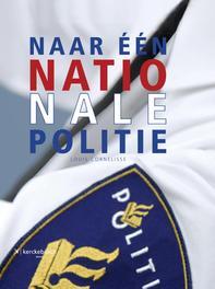 Naar een nationale politie beeld van een indrukwekkende operatie, Louis Cornelisse, Hardcover
