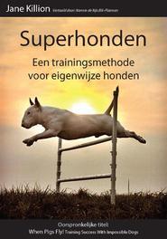Superhonden een trainingsmethode voor eigenwijze honden, Jane Killion, Paperback