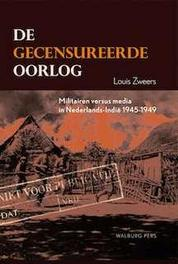 De gecensureerde oorlog militairen versus media in Nederlands-Indie 1945-1949, Louis Zweers, Hardcover