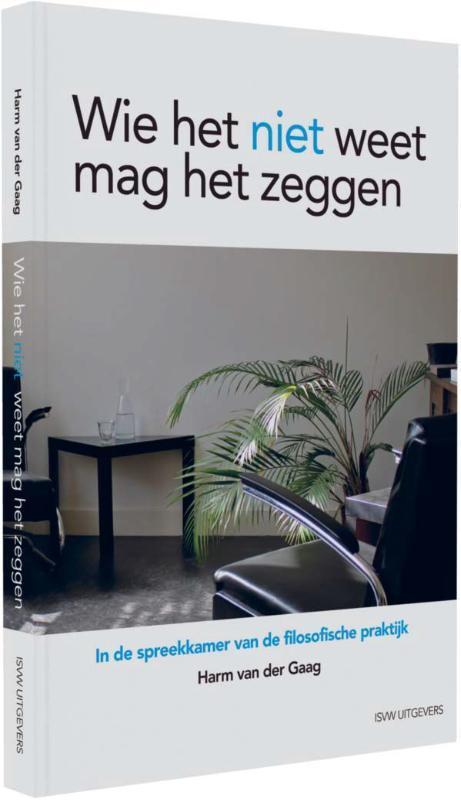 Wie het niet weet, mag het zeggen in de spreekkamer van de filosofische praktijk, Van der Gaag, Harm, Paperback