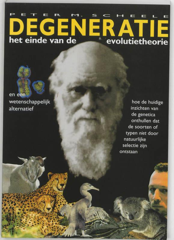 Degeneratie. het einde van de evolutietheorie en een wetenschappelijk alternatief : hoe de huidige inzichten van de genetica onthullen dat de soorten of typen niet door natuurlijke selectie zijn ontstaan, Scheele, P.M., Paperback