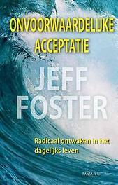 Onvoorwaardelijke acceptatie radicaal ontwaken in het dagelijks leven, Jeff Foster, Hardcover