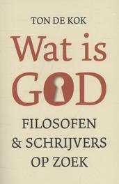 Wat is God filosofen en schrijvers op zoek, Ton de Kok, Paperback