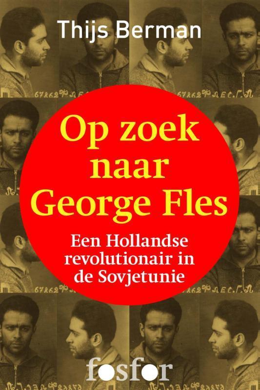 Op zoek naar George Fles het einde van een Hollandse revolutionair in de Sovjetunie, Berman, Thijs, Ebook