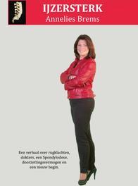 IJzersterk een verhaal over rugklachten, dokters, een spondylodese, doorzettingsvermogen en een nieuw begin, Brems, Annelies, Ebook