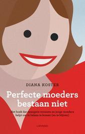 Perfecte moeders bestaan niet het boek dat zwangere vrouwen en jonge moeders helpt in balans te komen (en te blijven), Koster, Diana, Ebook