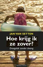 Hoe krijg ik ze zover? draagvlak zonder dwang, Setten, Jan van, Ebook