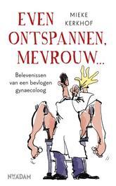 Even ontspannen, mevrouw belevenissen van een bevlogen gyneacoloog, Kerkhof, Mieke, Ebook