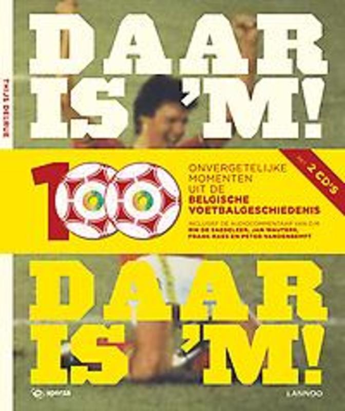 Daar is 'm! Daar is 'm! 100 onvergetelijke momenten uit de Belgische voetbalgeschiedenis, Thijs Delrue, Hardcover