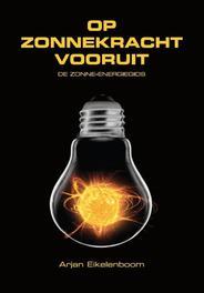 Op zonnekracht vooruit de zonne-energie gids, Eikelenboom, Arjan, Ebook