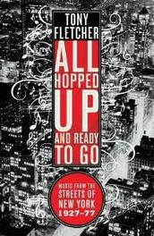 All Hopped Up and Ready to Go .. TO GO, MUSIC FROM THE STREETS OF NEW YORK 1927-77. Music from the Streets of New York 1927 - 1977, Fletcher, Tony, Paperback