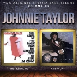 SHE'S KILLING ME/A NEW.. .. DAY // 2 ON 1 JOHNNIE TAYLOR, CD