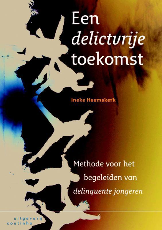 Een delictvrije toekomst methode voor het begeleiden van delinquente jongeren, Ineke Heemskerk, Paperback
