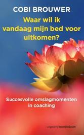 Waar wil ik vandaag mijn bed voor uitkomen? succesvolle omslagmomenten in coaching, Brouwer, Cobi, Paperback