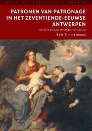 Patronen van patronage in het zeventiende-eeuwse Antwerpen een elite als actor bimnnen dde kunstwereld, Timmermans, Bert, Paperback