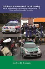 Politiewerk: Tussen taak en uitvoering een vergelijkend onderzoek naar de basispolitiezorg in Nederland en Noordrijn-Westfalen, Liedenbaum, Caroline Maria Bernadette, Paperback