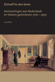 Zichzelf te zien leven herinneringen aan Nederlands en Vlaams gezinsleven 1170-1970, Röling, Hugo, Paperback