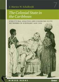 The Colonial State in the Caribbean structural Analysis and Changing Elite Networks in Suriname 1650-1920, Schalkwijk, J.M.W., Paperback
