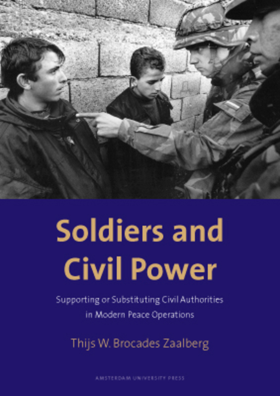 Soldiers and Civil Power supporting or Substituting Civil Authorities in Modern Peace Operations, Brocades Zaalberg, Thijs W., Paperback