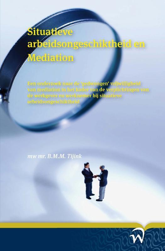 Situatieve arbeidsongeschiktheid en mediation een onderzoek naar de gedwongen vrijwilligheid van mediation in het kader van de verplichtingen van de werkgever en werknemer bij situatieve arbeidsongeschiktheid, B.M.M Tijink, Paperback