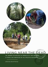 Living near the dead the barrow excavations of Rhenen-Elst : two millennia of burial and habitation on the Utrechtse Heuvelrug, Paperback