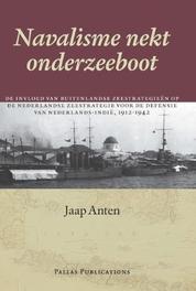 Navalisme nekt onderzeeboot de invloed van buitenlandse zeestrategieën op de Nederlandse voor de defensie van Nederlands-Indië, 1912-1942, Anten, Jaap, Hardcover