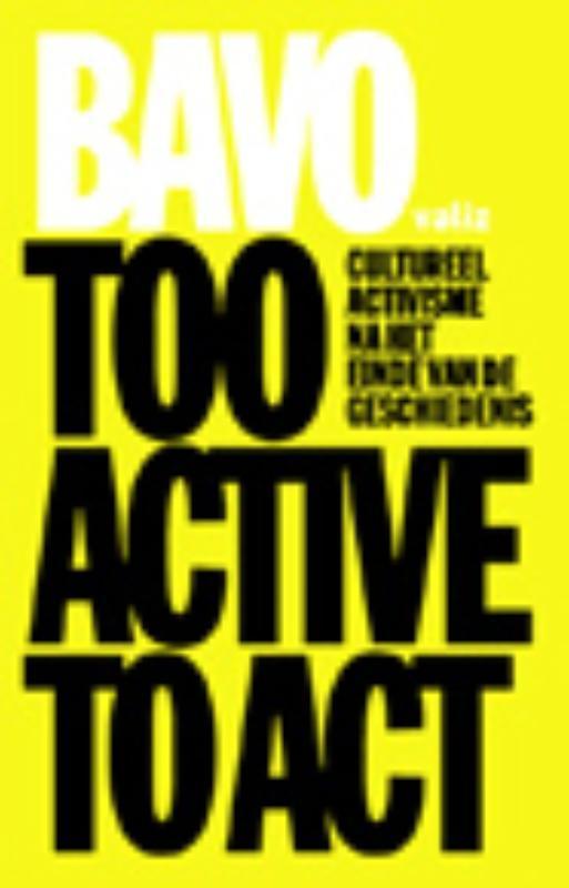 Too Active to Act cultureel activisme na het einde van de geschiedenis, Bavo, Paperback