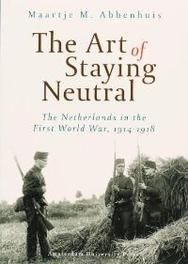 The Art of Staying Neutral the Netherlands in the First World War, 1914-1918, Abbenhuis, Maartje M., Paperback