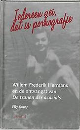 Iedereen zei, dat is pornografie Willem Frederik hermans en de ontvangst van De tranen der acacia's, Kamp, E., Hardcover