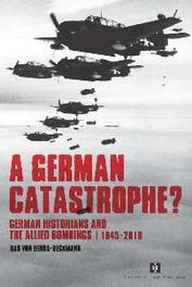 A German Catastrophe? german historians and the Allied bombings, 1945-2010, Benda-Beckmann, Bastiaan Robert von, Paperback