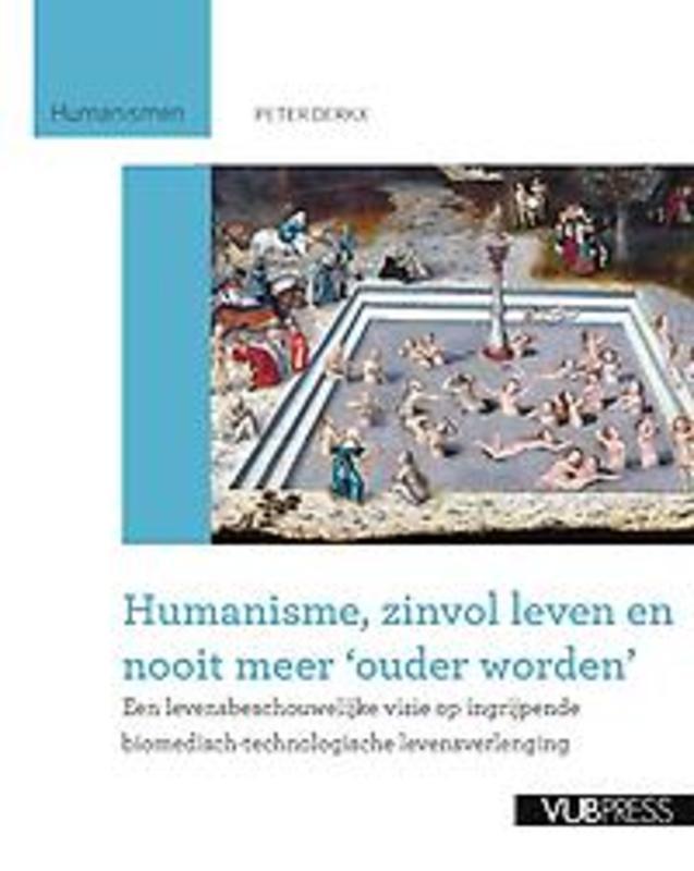 Humanisme, zinvol leven en nooit meer ouder worden een levensbeschouwelijke visie op ingrijpende biomedisch-technologische levensverlenging, Peter Derkx, Paperback