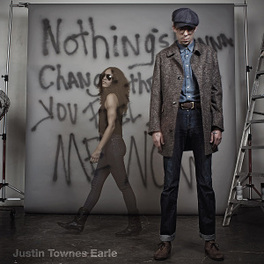 NOTHING'S GONNA CHANGE.. .. THE WAY YOU FEEL ABOUT ME NOW JUSTIN TOWNES EARLE, CD