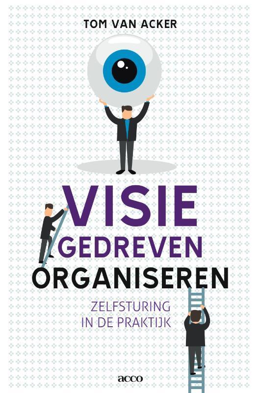 Visiegedreven organiseren zelfsturing in de praktijk, Tom Van Acker, onb.uitv.