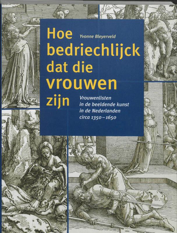 Hoe bedriechlijck dat die vrouwen zijn vrouwenlisten in de beeldende kunst in Nederland circa 1350-1650, Bleyerveld, Y., Paperback