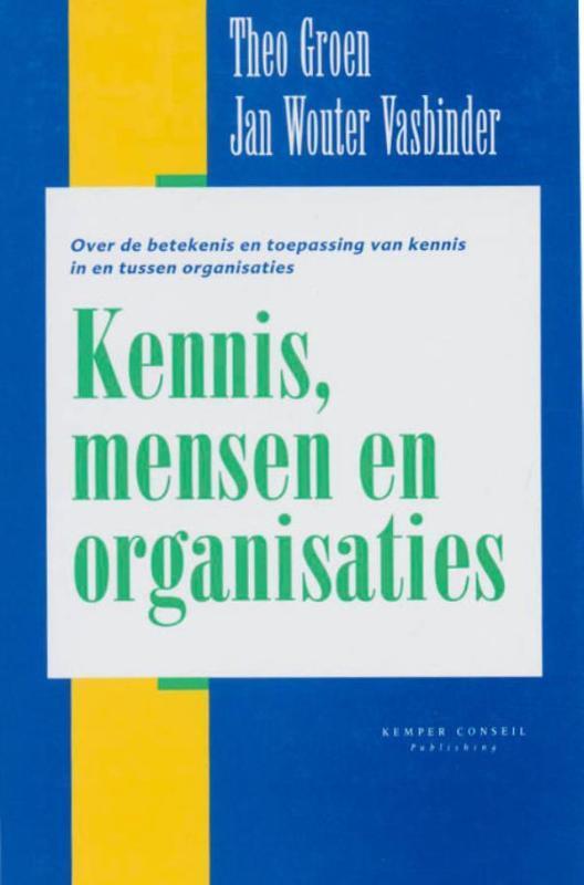Kennis, mensen en organisaties over de betekenis en toepassing van kennis in en tussen organisaties, T. Groen, Hardcover